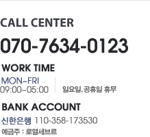 CALL CENTER 031-645-1360 WORK TIME MON-FRI 10:00~18:00 | SAT 10:00~18:00  | 일요일 공휴일 휴무